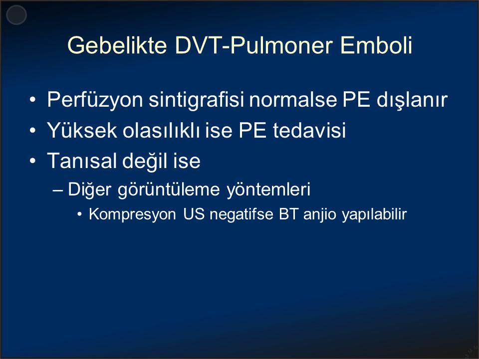 Gebelikte DVT-Pulmoner Emboli Perfüzyon sintigrafisi normalse PE dışlanır Yüksek olasılıklı ise PE tedavisi Tanısal değil ise –Diğer görüntüleme yönte