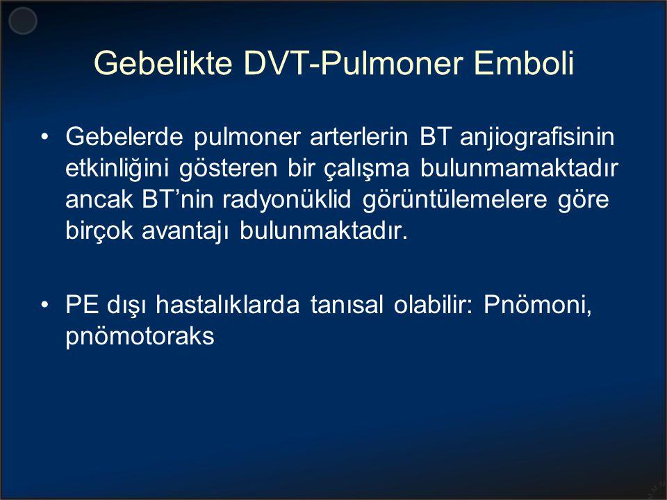 Gebelikte DVT-Pulmoner Emboli Gebelerde pulmoner arterlerin BT anjiografisinin etkinliğini gösteren bir çalışma bulunmamaktadır ancak BT'nin radyonükl