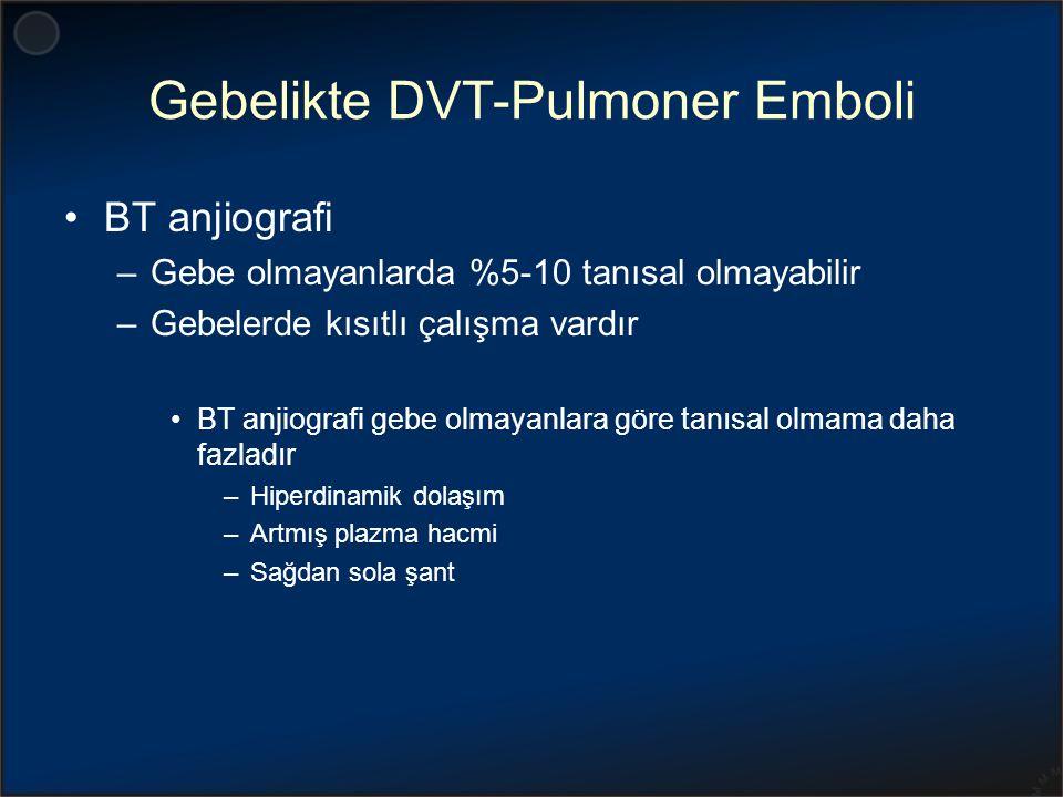 Gebelikte DVT-Pulmoner Emboli BT anjiografi –Gebe olmayanlarda %5-10 tanısal olmayabilir –Gebelerde kısıtlı çalışma vardır BT anjiografi gebe olmayanl
