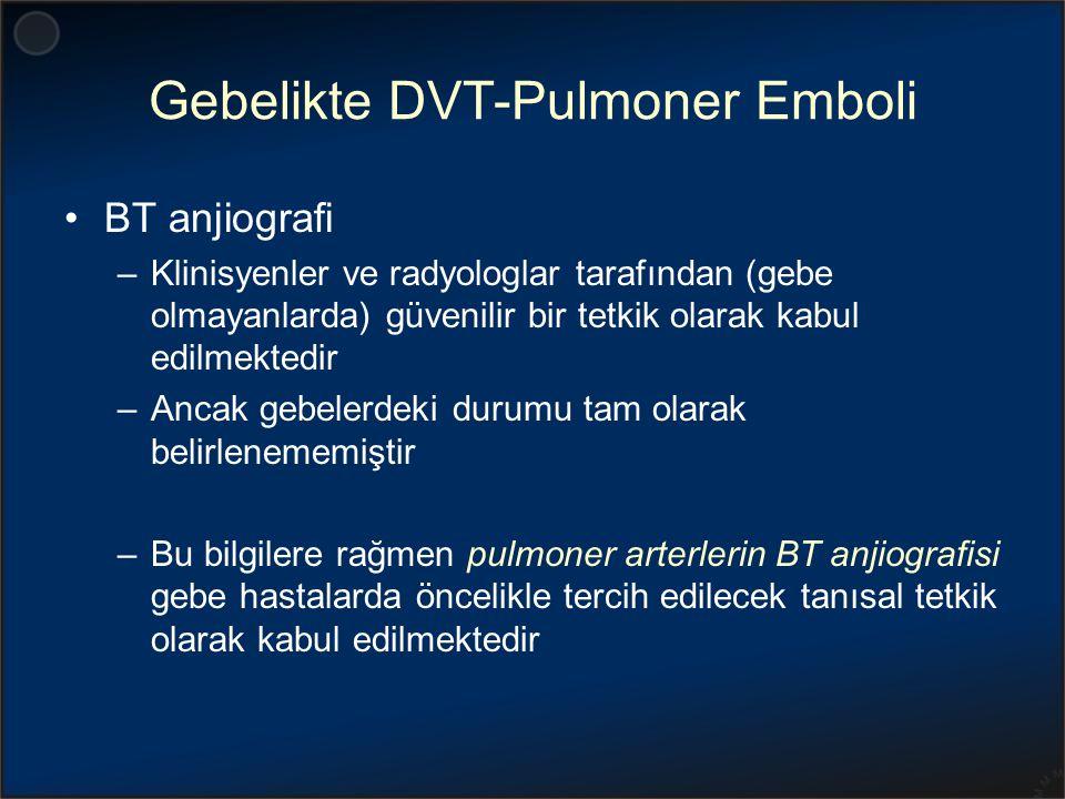 Gebelikte DVT-Pulmoner Emboli BT anjiografi –Klinisyenler ve radyologlar tarafından (gebe olmayanlarda) güvenilir bir tetkik olarak kabul edilmektedir