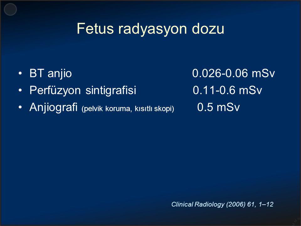 Fetus radyasyon dozu BT anjio 0.026-0.06 mSv Perfüzyon sintigrafisi 0.11-0.6 mSv Anjiografi (pelvik koruma, kısıtlı skopi) 0.5 mSv Clinical Radiology