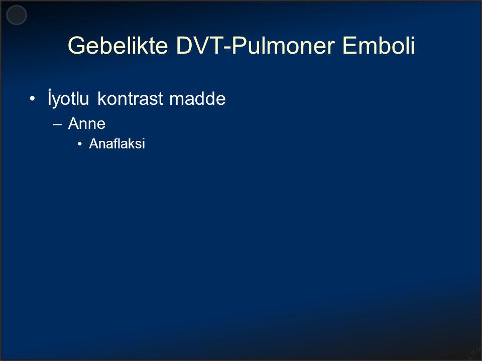 Gebelikte DVT-Pulmoner Emboli İyotlu kontrast madde –Anne Anaflaksi