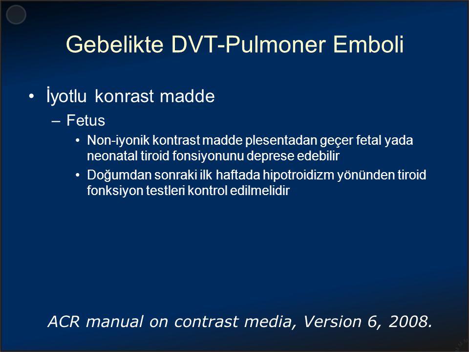 Gebelikte DVT-Pulmoner Emboli İyotlu konrast madde –Fetus Non-iyonik kontrast madde plesentadan geçer fetal yada neonatal tiroid fonsiyonunu deprese e