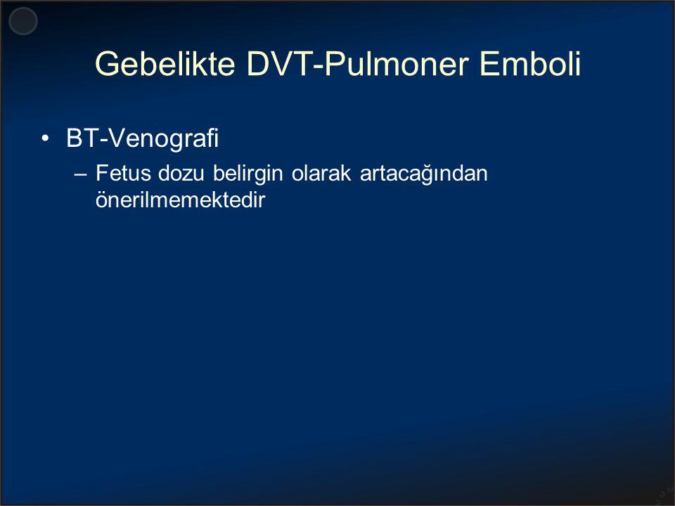 Gebelikte DVT-Pulmoner Emboli BT-Venografi –Fetus dozu belirgin olarak artacağından önerilmemektedir