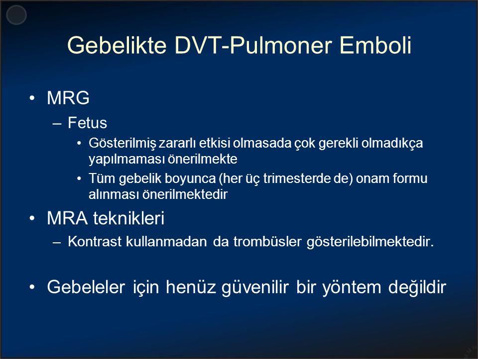 Gebelikte DVT-Pulmoner Emboli MRG –Fetus Gösterilmiş zararlı etkisi olmasada çok gerekli olmadıkça yapılmaması önerilmekte Tüm gebelik boyunca (her üç