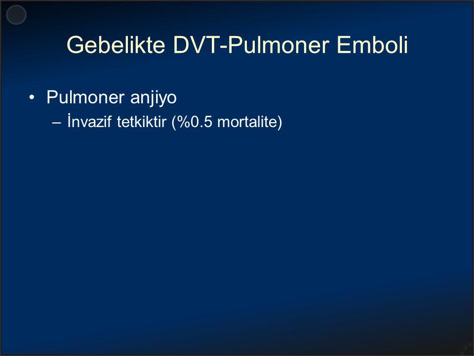 Gebelikte DVT-Pulmoner Emboli Pulmoner anjiyo –İnvazif tetkiktir (%0.5 mortalite)