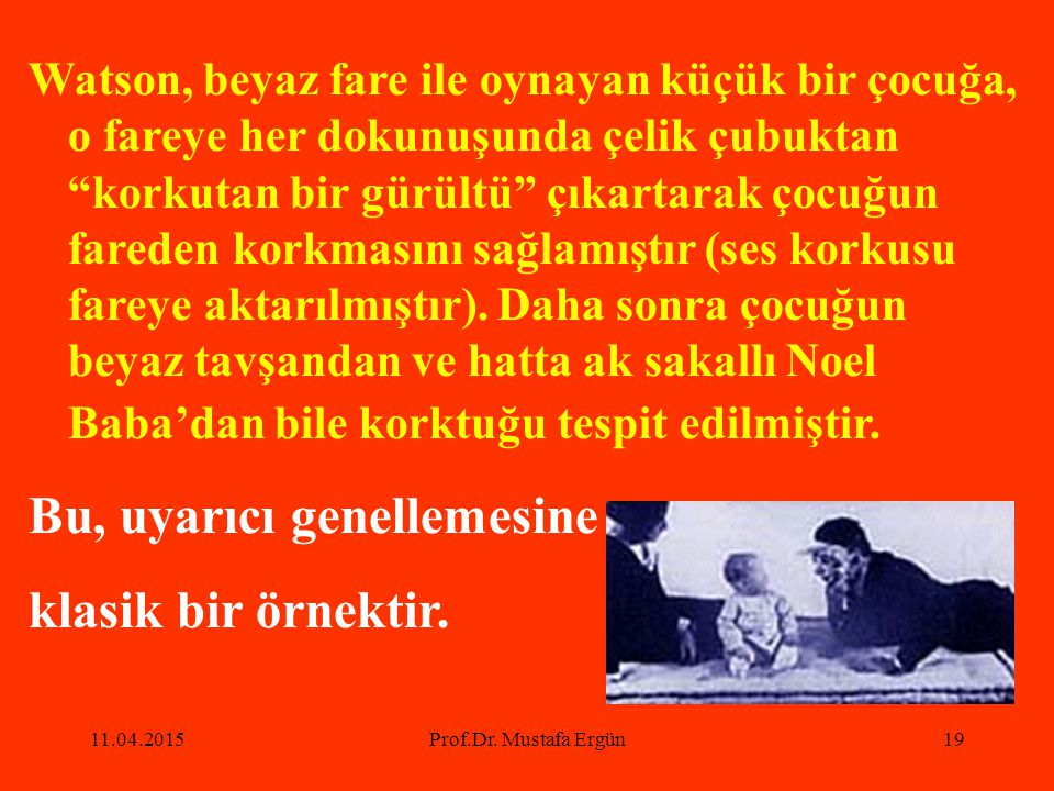 """11.04.2015Prof.Dr. Mustafa Ergün19 Watson, beyaz fare ile oynayan küçük bir çocuğa, o fareye her dokunuşunda çelik çubuktan """"korkutan bir gürültü"""" çık"""