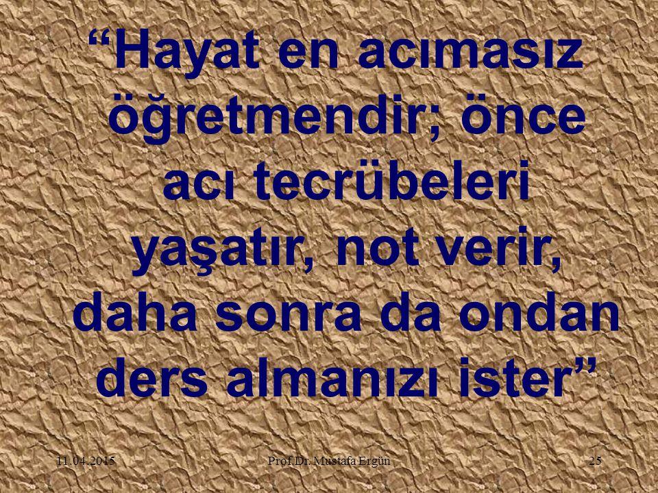"""11.04.2015Prof.Dr. Mustafa Ergün25 """"Hayat en acımasız öğretmendir; önce acı tecrübeleri yaşatır, not verir, daha sonra da ondan ders almanızı ister"""""""