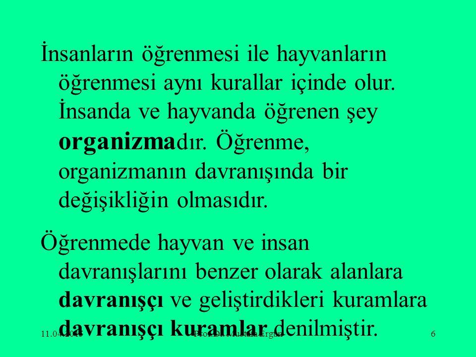 11.04.2015Prof.Dr. Mustafa Ergün6 İnsanların öğrenmesi ile hayvanların öğrenmesi aynı kurallar içinde olur. İnsanda ve hayvanda öğrenen şey organizma