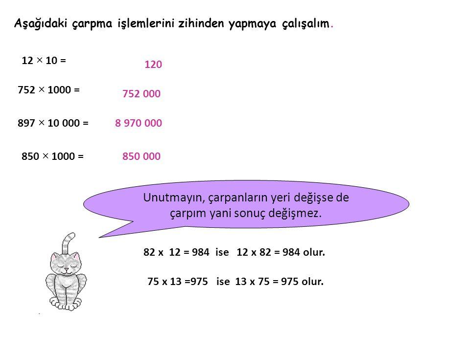 Aşağıdaki çarpma işlemlerini zihinden yapmaya çalışalım. 12 × 10 = 752 × 1000 = 897 × 10 000 = 850 × 1000 = 120 752 000 8 970 000 850 000 Unutmayın, ç