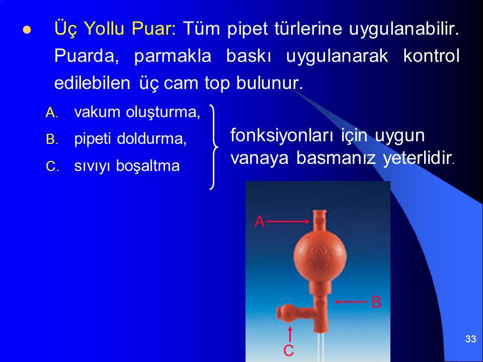 33 Üç Yollu Puar: Tüm pipet türlerine uygulanabilir. Puarda, parmakla baskı uygulanarak kontrol edilebilen üç cam top bulunur. A. vakum oluşturma, B.
