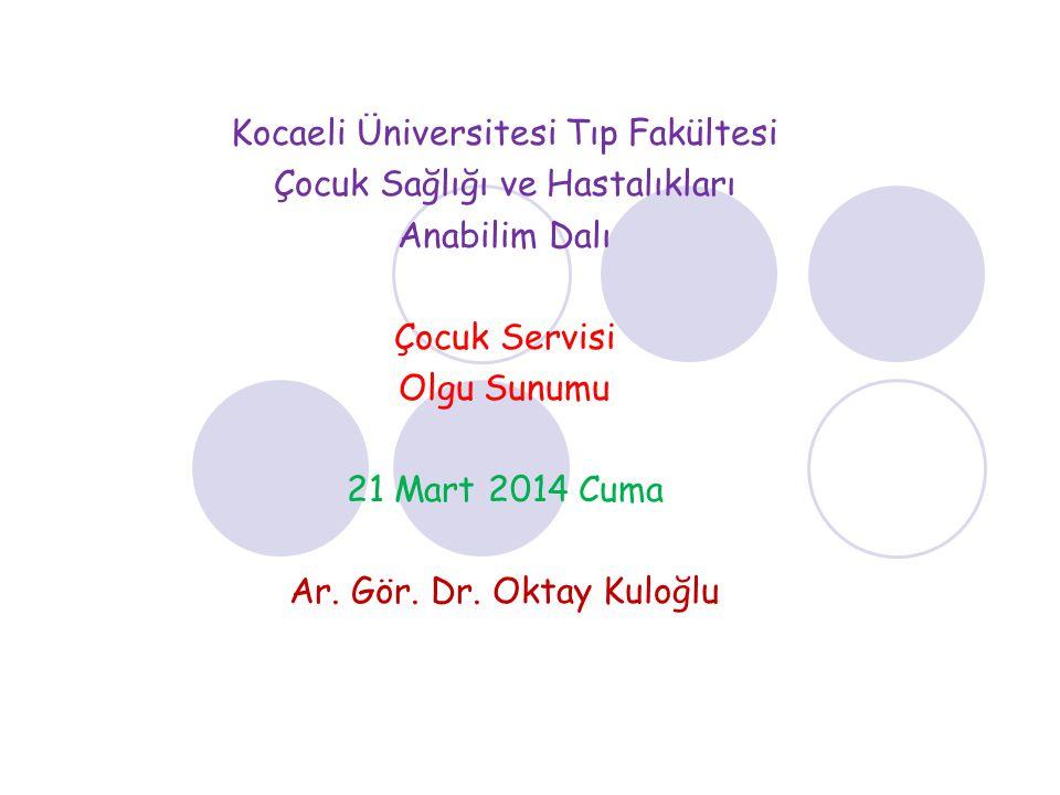 Kocaeli Üniversitesi Tıp Fakültesi Çocuk Sağlığı ve Hastalıkları Anabilim Dalı Çocuk Servisi Olgu Sunumu 21 Mart 2014 Cuma Ar.