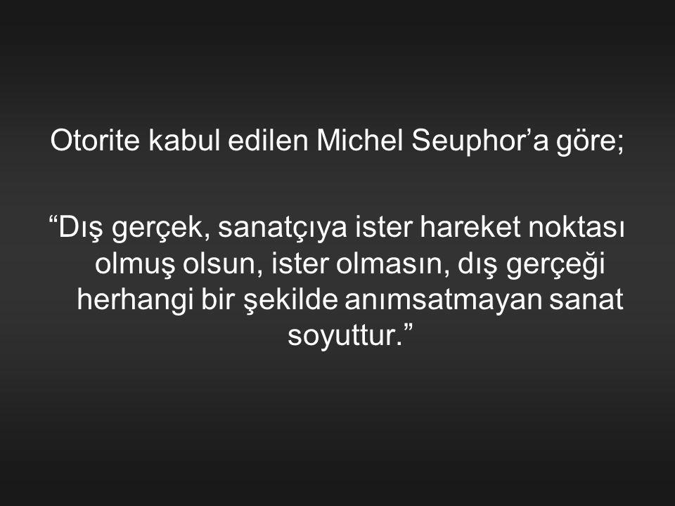 """Otorite kabul edilen Michel Seuphor'a göre; """"Dış gerçek, sanatçıya ister hareket noktası olmuş olsun, ister olmasın, dış gerçeği herhangi bir şekilde"""