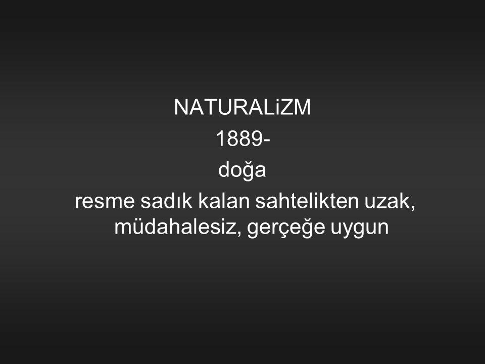 NATURALiZM 1889- doğa resme sadık kalan sahtelikten uzak, müdahalesiz, gerçeğe uygun