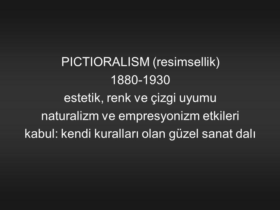 PICTIORALISM (resimsellik) 1880-1930 estetik, renk ve çizgi uyumu naturalizm ve empresyonizm etkileri kabul: kendi kuralları olan güzel sanat dalı