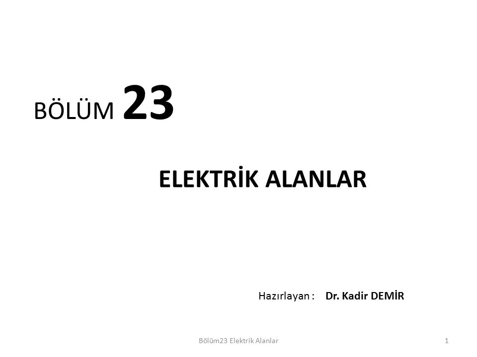 1 BÖLÜM 23 ELEKTRİK ALANLAR Bölüm23 Elektrik Alanlar Hazırlayan : Dr. Kadir DEMİR