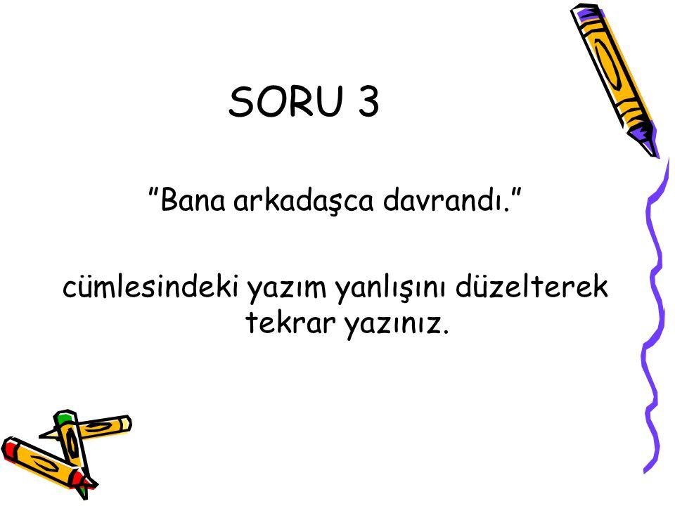 """SORU 3 """"Bana arkadaşca davrandı."""" cümlesindeki yazım yanlışını düzelterek tekrar yazınız."""