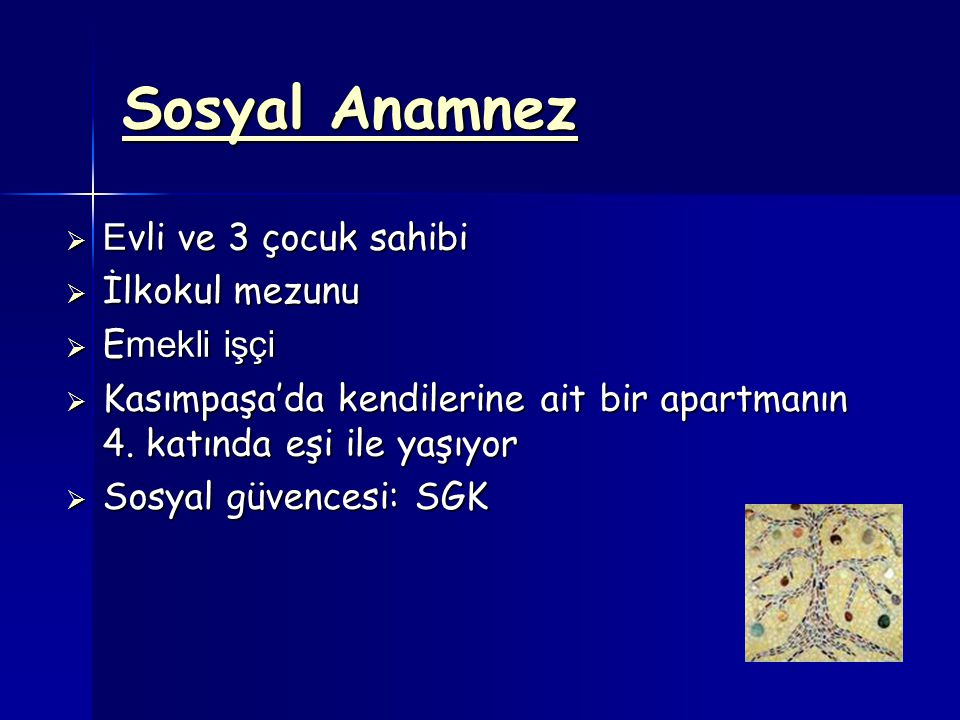 Sosyal Anamnez  E vli ve 3 çocuk sahibi  İlkokul mezunu  E mekli işçi  Kasımpaşa'da kendilerine ait bir apartmanın 4.