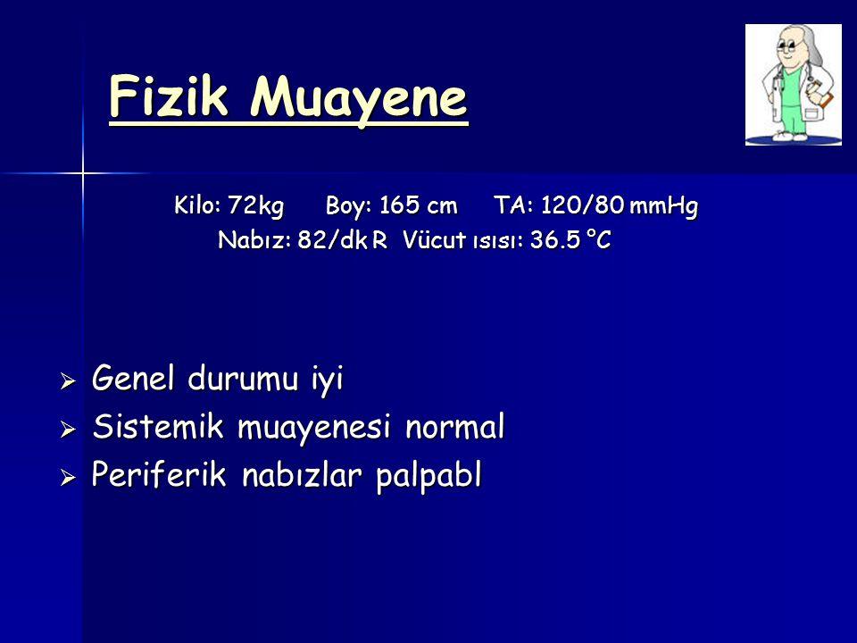 Fizik Muayene Kilo: 72kg Boy: 165 cm TA: 120/80 mmHg Kilo: 72kg Boy: 165 cm TA: 120/80 mmHg Nabız: 82/dk R Vücut ısısı: 36.5 °C Nabız: 82/dk R Vücut ı
