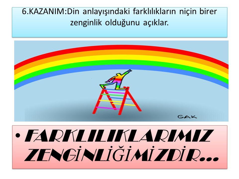 6.KAZANIM:Din anlayışındaki farklılıkların niçin birer zenginlik olduğunu açıklar. FARKLILIKLARIMIZ ZENG İ NL İĞİ M İ ZD İ R…