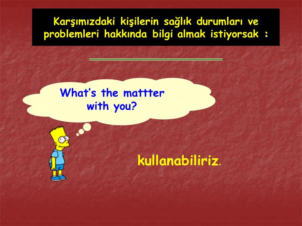 : Karşımızdaki kişilerin sağlık durumları ve problemleri hakkında bilgi almak istiyorsak : What's the mattter with you.