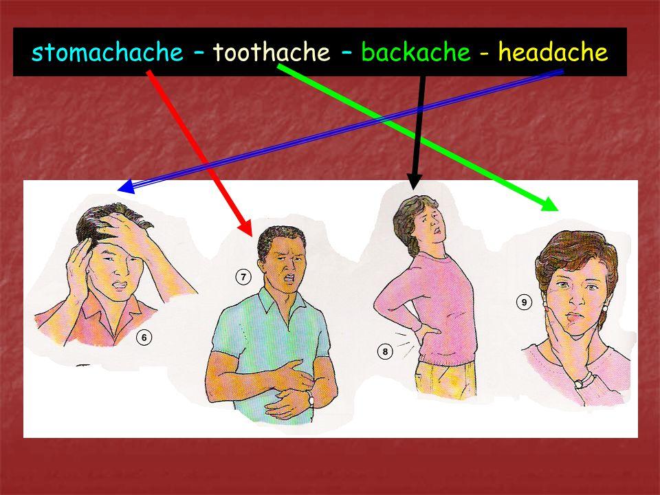stomachache – toothache – backache - headache