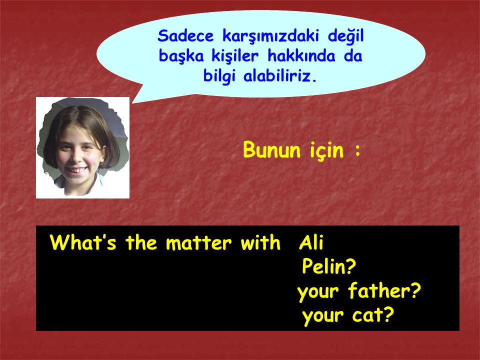 What's the matter with Ali Pelin? your father? your cat? Sadece karşımızdaki değil başka kişiler hakkında da bilgi alabiliriz. Bunun için :