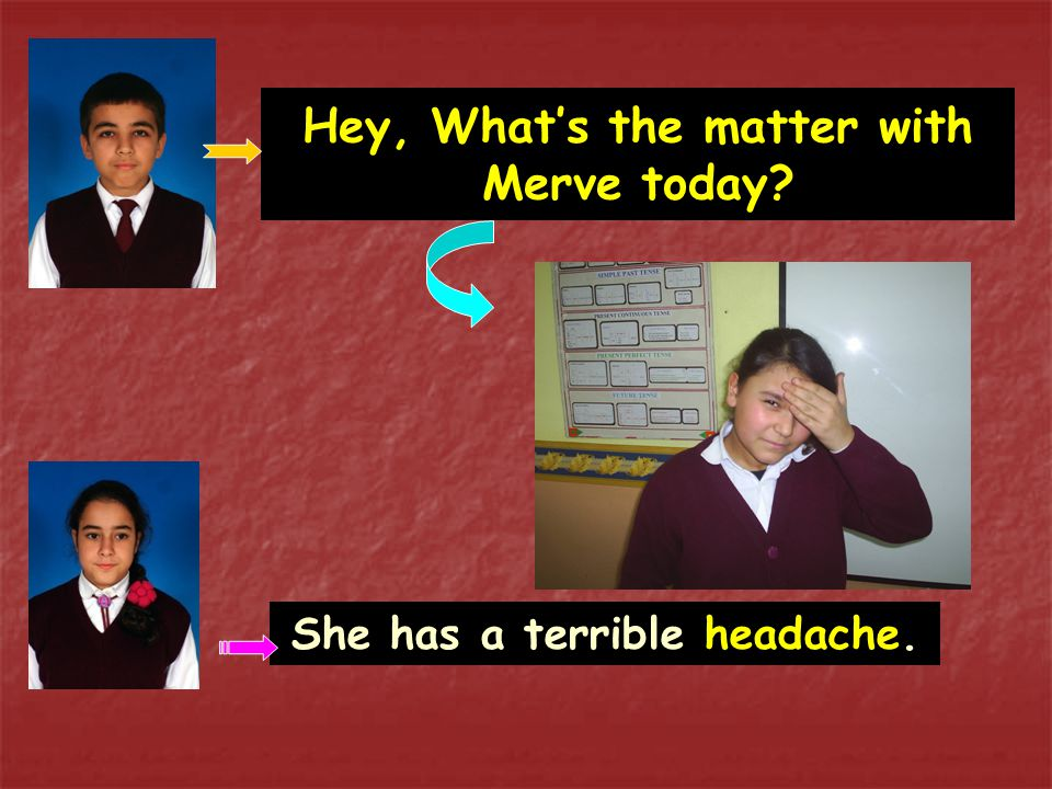 Hey, What's the matter with Merve today? She has a terrible headache.