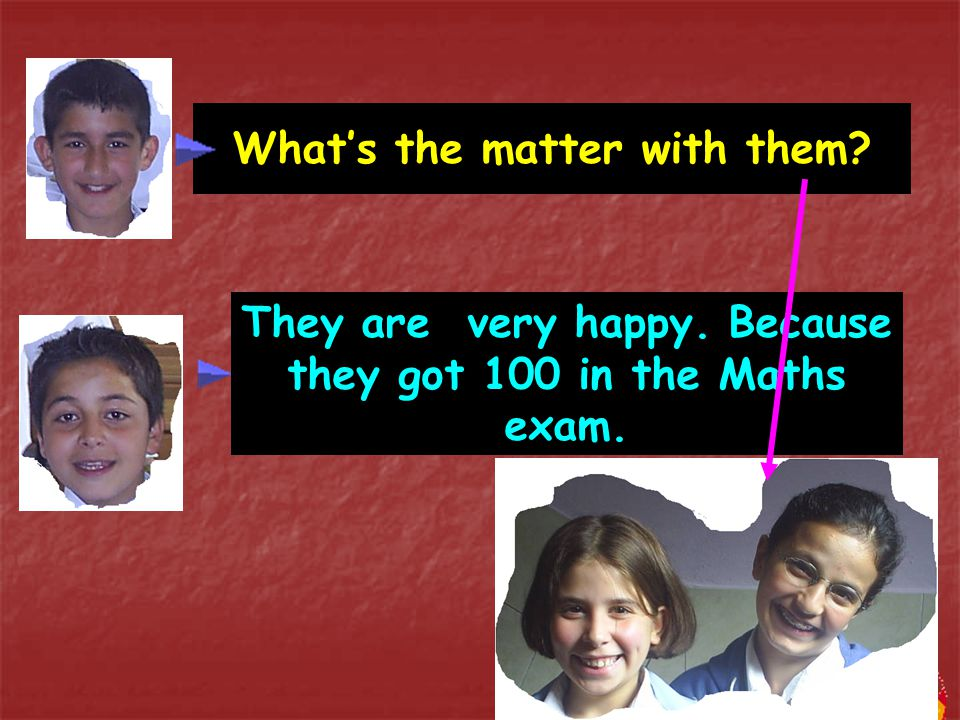 What's the matter with them? They are very happy. Because they got 100 in the Maths exam.