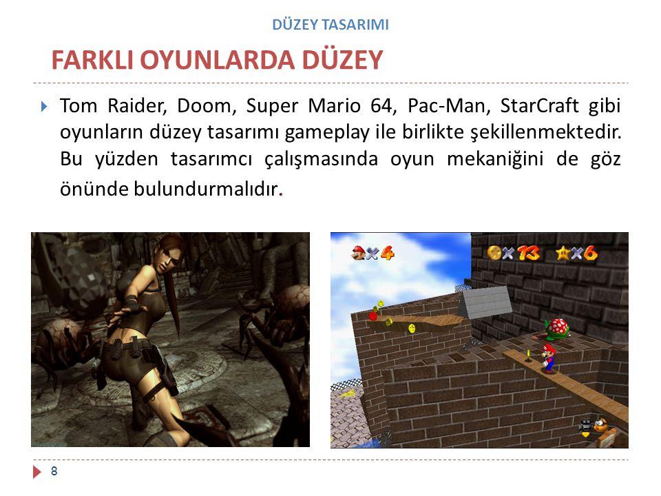 DÜZEY TASARIMI  Tom Raider, Doom, Super Mario 64, Pac-Man, StarCraft gibi oyunların düzey tasarımı gameplay ile birlikte şekillenmektedir. Bu yüzden