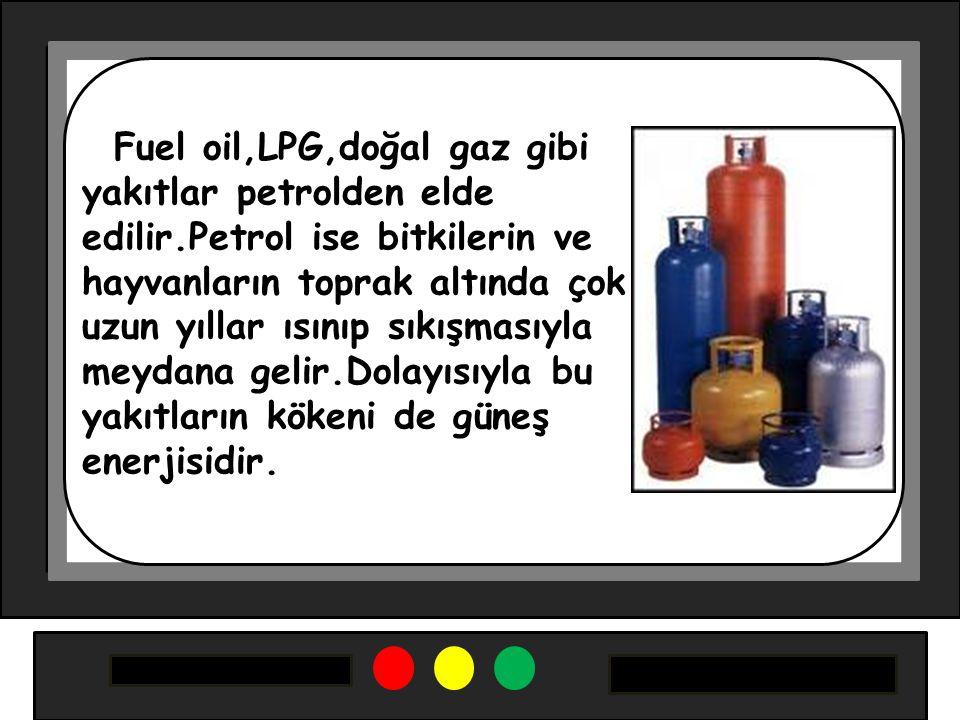 Fuel oil,LPG,doğal gaz gibi yakıtlar petrolden elde edilir.Petrol ise bitkilerin ve hayvanların toprak altında çok uzun yıllar ısınıp sıkışmasıyla meydana gelir.Dolayısıyla bu yakıtların kökeni de güneş enerjisidir.
