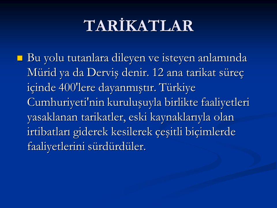 TARİKATLAR Bu yolu tutanlara dileyen ve isteyen anlamında Mürid ya da Derviş denir. 12 ana tarikat süreç içinde 400'lere dayanmıştır. Türkiye Cumhuriy