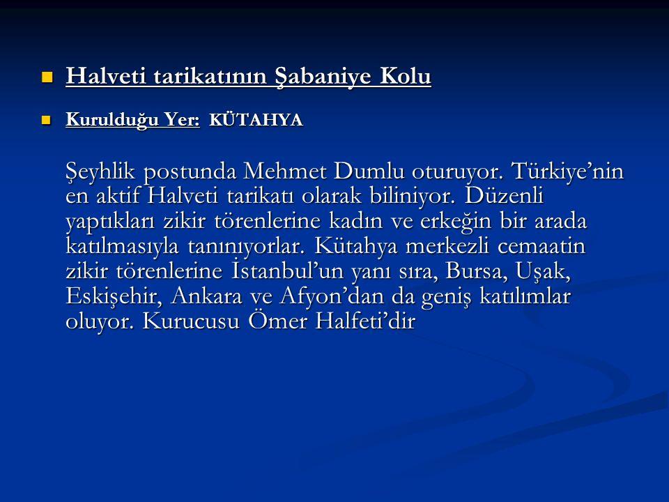 Halveti tarikatının Şabaniye Kolu Halveti tarikatının Şabaniye Kolu Kurulduğu Yer: KÜTAHYA Şeyhlik postunda Mehmet Dumlu oturuyor. Türkiye'nin en akti