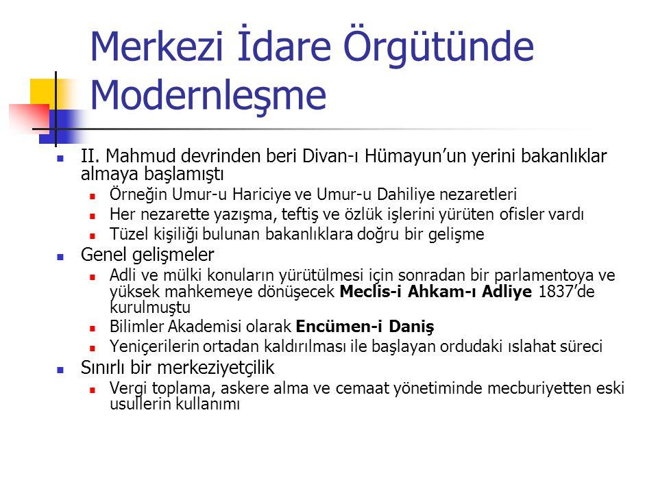 Merkezi İdare Örgütünde Modernleşme Tanzimat hareketi esasta mali bir ıslahat anlamına gelir Maliye Nezareti (Bab-ı Defteri) Merkezde maliye örgütü yeniden düzenlendi Eyaletlere muhassıllar gönderildi Yanlarına diğer memurlar ve ahaliden oluşan muhassıl meclisleri verildi Kırım savaşı sonunda Divan-ı Muhasebat (bugünkü Sayıştay) kuruldu Toplam harcamaların kontrolü ile görevli Mali merkeziyetçilik gerçekleştirilemedi Ülkenin ilkel sosyo-ekonomik ve yönetsel yapısı Yetersiz bürokratik kadrolar Eski vergiler alınmaya, yöntemler kullanılmaya devam edildi (aşar, iltizam) İflas eden maliyenin yabancı devletlerce kontrolünün başlaması