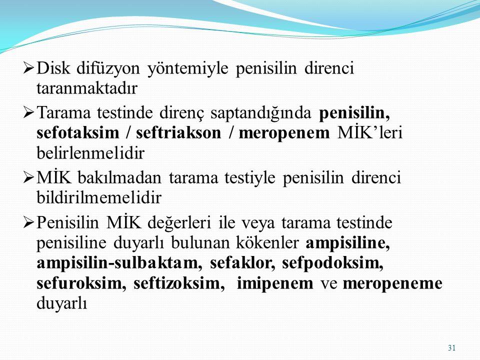 31  Disk difüzyon yöntemiyle penisilin direnci taranmaktadır  Tarama testinde direnç saptandığında penisilin, sefotaksim / seftriakson / meropenem MİK'leri belirlenmelidir  MİK bakılmadan tarama testiyle penisilin direnci bildirilmemelidir  Penisilin MİK değerleri ile veya tarama testinde penisiline duyarlı bulunan kökenler ampisiline, ampisilin-sulbaktam, sefaklor, sefpodoksim, sefuroksim, seftizoksim, imipenem ve meropeneme duyarlı