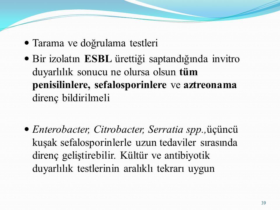 39 Tarama ve doğrulama testleri Bir izolatın ESBL ürettiği saptandığında invitro duyarlılık sonucu ne olursa olsun tüm penisilinlere, sefalosporinlere ve aztreonama direnç bildirilmeli Enterobacter, Citrobacter, Serratia spp.,üçüncü kuşak sefalosporinlerle uzun tedaviler sırasında direnç geliştirebilir.