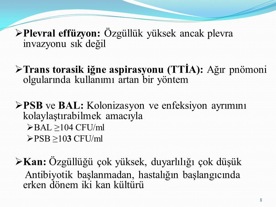 8  Plevral effüzyon: Özgüllük yüksek ancak plevra invazyonu sık değil  Trans torasik iğne aspirasyonu (TTİA): Ağır pnömoni olgularında kullanımı artan bir yöntem  PSB ve BAL: Kolonizasyon ve enfeksiyon ayrımını kolaylaştırabilmek amacıyla  BAL ≥104 CFU/ml  PSB ≥103 CFU/ml  Kan: Özgüllüğü çok yüksek, duyarlılığı çok düşük Antibiyotik başlanmadan, hastalığın başlangıcında erken dönem iki kan kültürü
