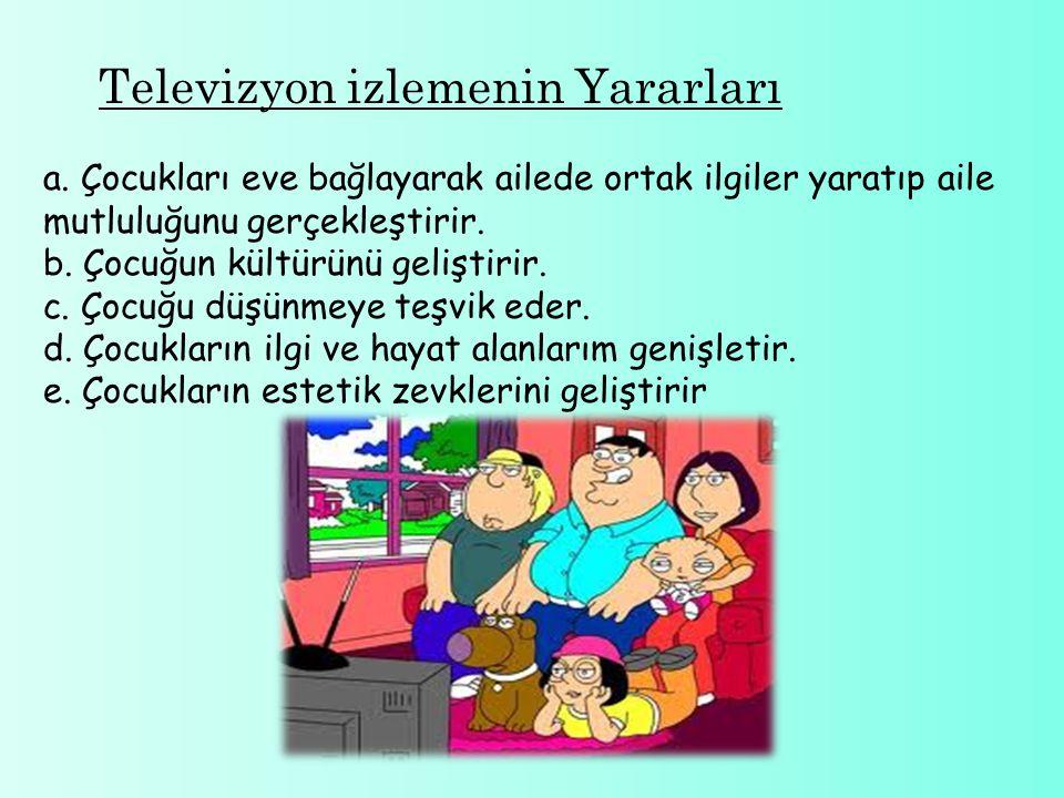 Televizyon izlemenin Yararları a. Çocukları eve bağlayarak ailede ortak ilgiler yaratıp aile mutluluğunu gerçekleştirir. b. Çocuğun kültürünü geliştir