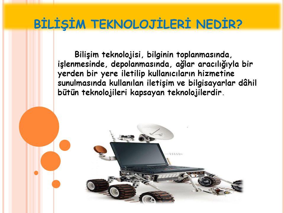 BİLİŞİM TEKNOLOJİLERİ NEDİR? Bilişim teknolojisi, bilginin toplanmasında, işlenmesinde, depolanmasında, ağlar aracılığıyla bir yerden bir yere iletili