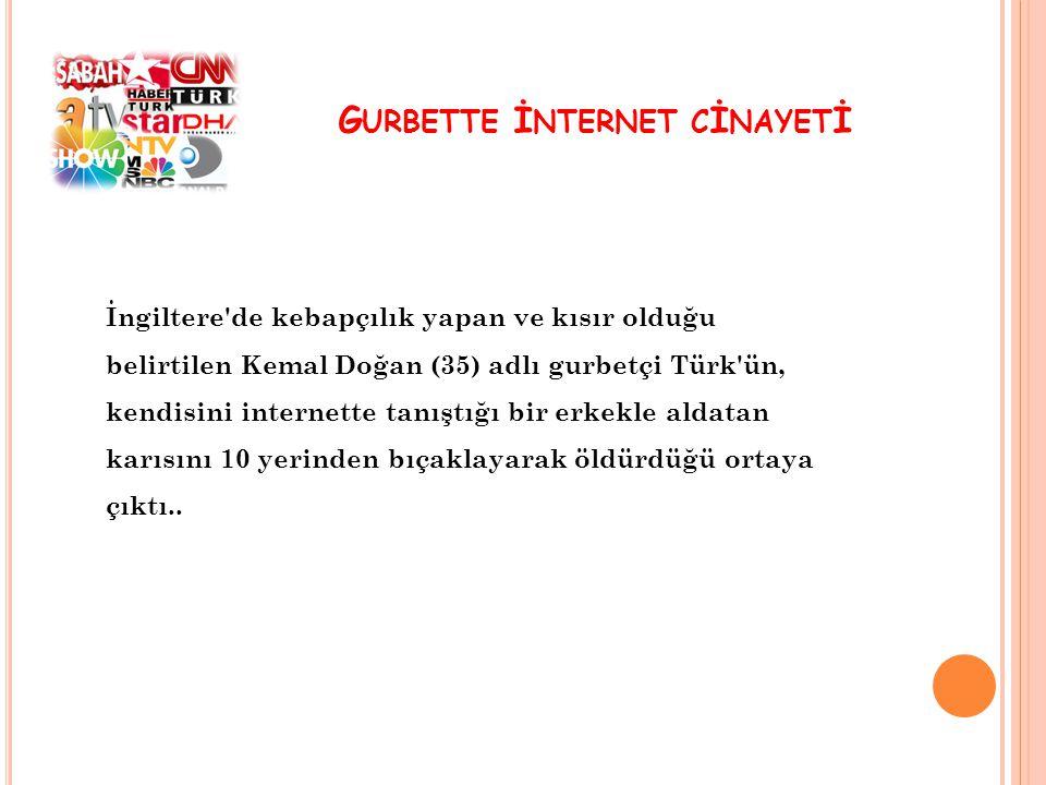 G URBETTE İ NTERNET C İ NAYET İ İngiltere de kebapçılık yapan ve kısır olduğu belirtilen Kemal Doğan (35) adlı gurbetçi Türk ün, kendisini internette tanıştığı bir erkekle aldatan karısını 10 yerinden bıçaklayarak öldürdüğü ortaya çıktı..