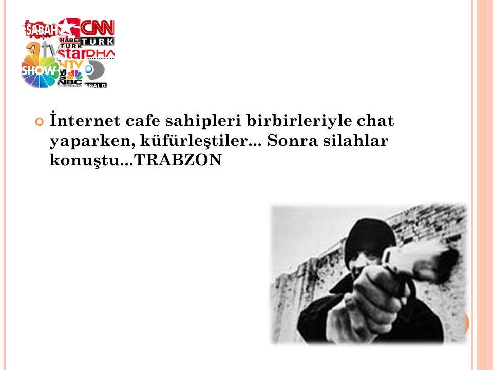 İnternet cafe sahipleri birbirleriyle chat yaparken, küfürleştiler... Sonra silahlar konuştu...TRABZON