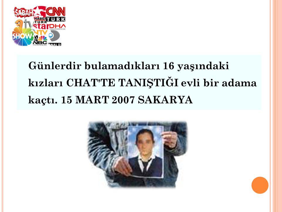 Günlerdir bulamadıkları 16 yaşındaki kızları CHAT'TE TANIŞTIĞI evli bir adama kaçtı. 15 MART 2007 SAKARYA