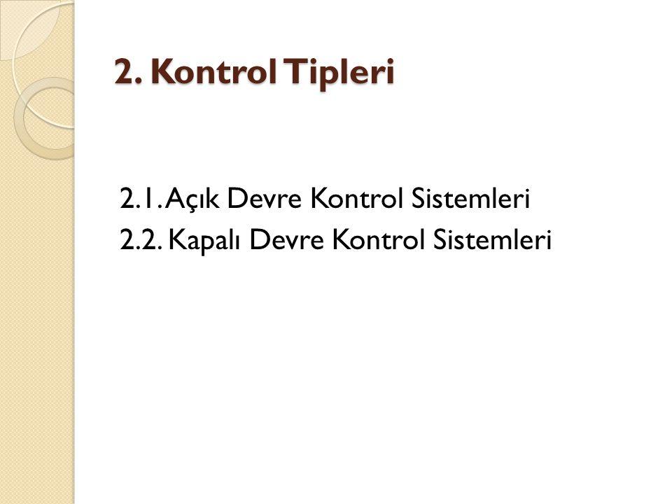 2. Kontrol Tipleri 2.1. Açık Devre Kontrol Sistemleri 2.2. Kapalı Devre Kontrol Sistemleri