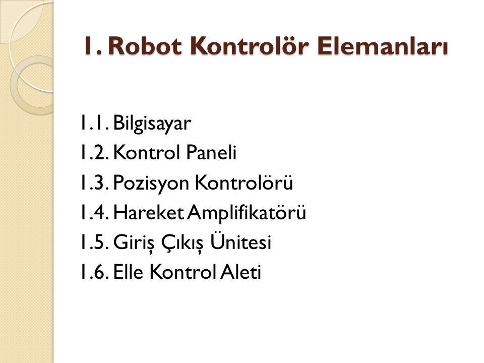 1. Robot Kontrolör Elemanları 1.1. Bilgisayar 1.2. Kontrol Paneli 1.3. Pozisyon Kontrolörü 1.4. Hareket Amplifikatörü 1.5. Giriş Çıkış Ünitesi 1.6. El