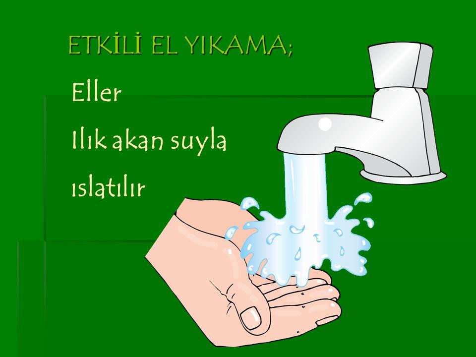ETK İ L İ EL YIKAMA; Eller Ilık akan suyla ıslatılır