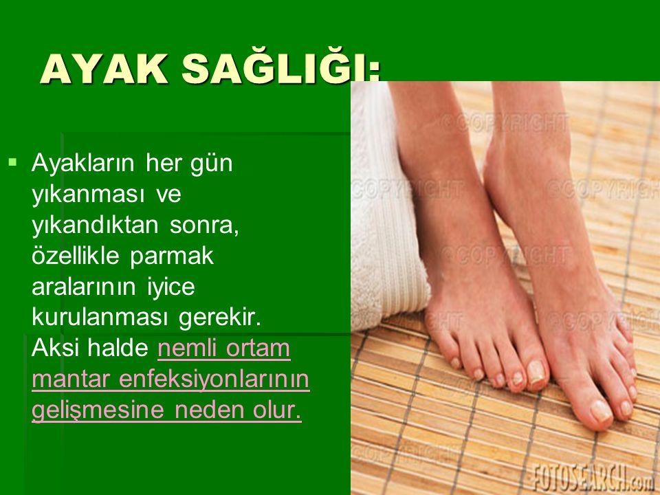 AYAK SAĞLIĞI;   Ayakların her gün yıkanması ve yıkandıktan sonra, özellikle parmak aralarının iyice kurulanması gerekir. Aksi halde nemli ortam mant