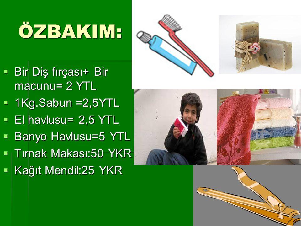 ÖZBAKIM:  Bir Diş fırçası+ Bir macunu= 2 YTL  1Kg.Sabun =2,5YTL  El havlusu= 2,5 YTL  Banyo Havlusu=5 YTL  Tırnak Makası:50 YKR  Kağıt Mendil:25