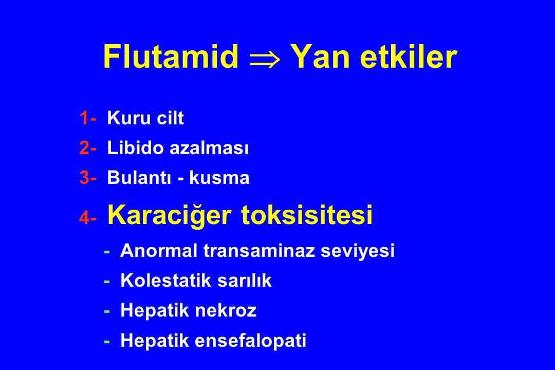 Flutamid  Yan etkiler 1- Kuru cilt 2- Libido azalması 3- Bulantı - kusma 4- Karaciğer toksisitesi - Anormal transaminaz seviyesi - Kolestatik sarılık