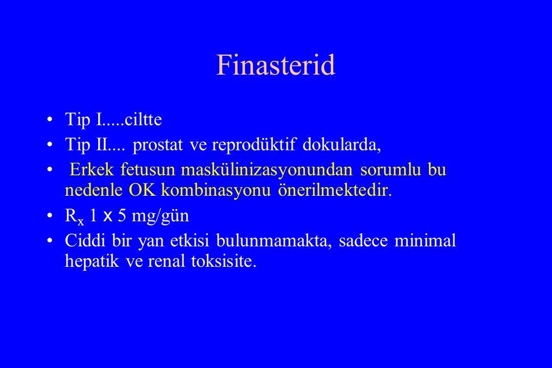 Finasterid Tip I.....ciltte Tip II.... prostat ve reprodüktif dokularda, Erkek fetusun maskülinizasyonundan sorumlu bu nedenle OK kombinasyonu önerilm