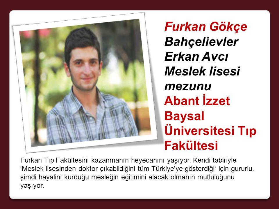 Furkan Gökçe Bahçelievler Erkan Avcı Meslek lisesi mezunu Abant İzzet Baysal Üniversitesi Tıp Fakültesi Furkan Tıp Fakültesini kazanmanın heyecanını yaşıyor.
